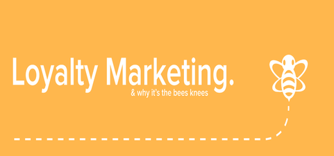Loyalty Marketing and why it's the bee's knees